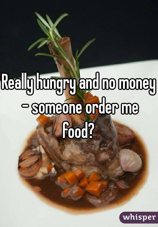 Really hungry and no money - someone order me food?