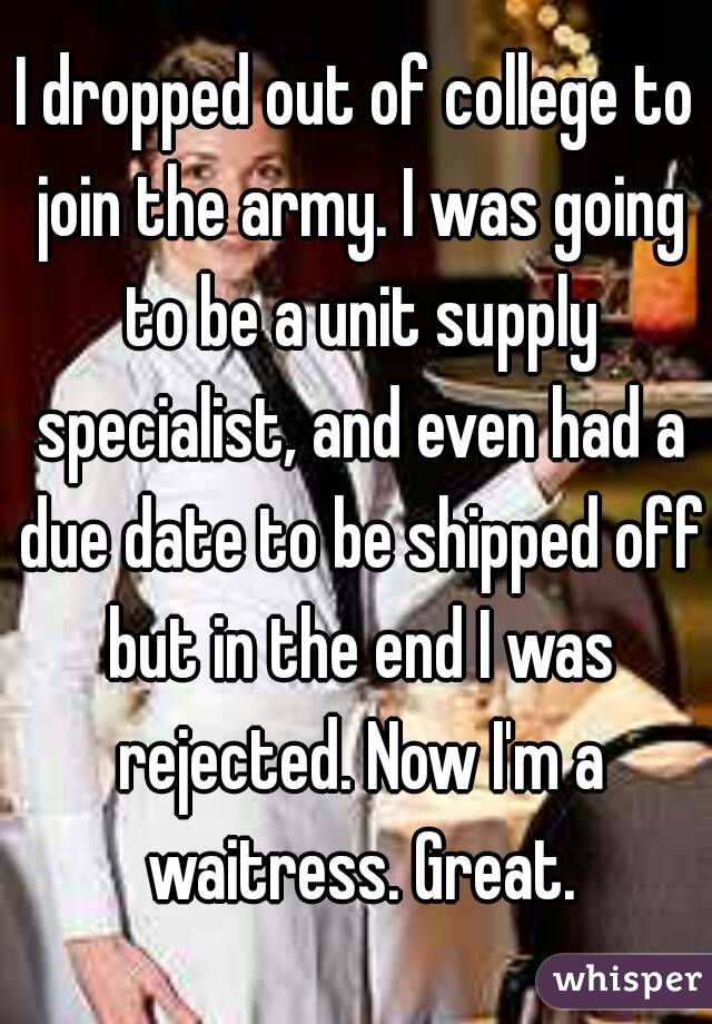 I dropped out of college to join the army. I was going to be a unit supply specialist, and even had a due date to be shipped off but in the end I was rejected. Now I'm a waitress. Great.