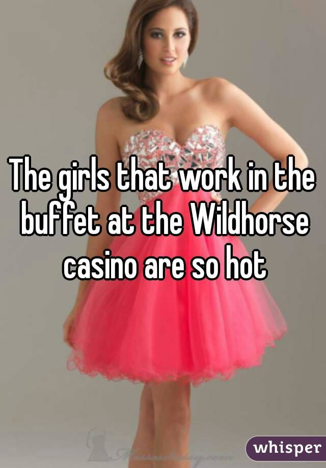The girls that work in the buffet at the Wildhorse casino are so hot
