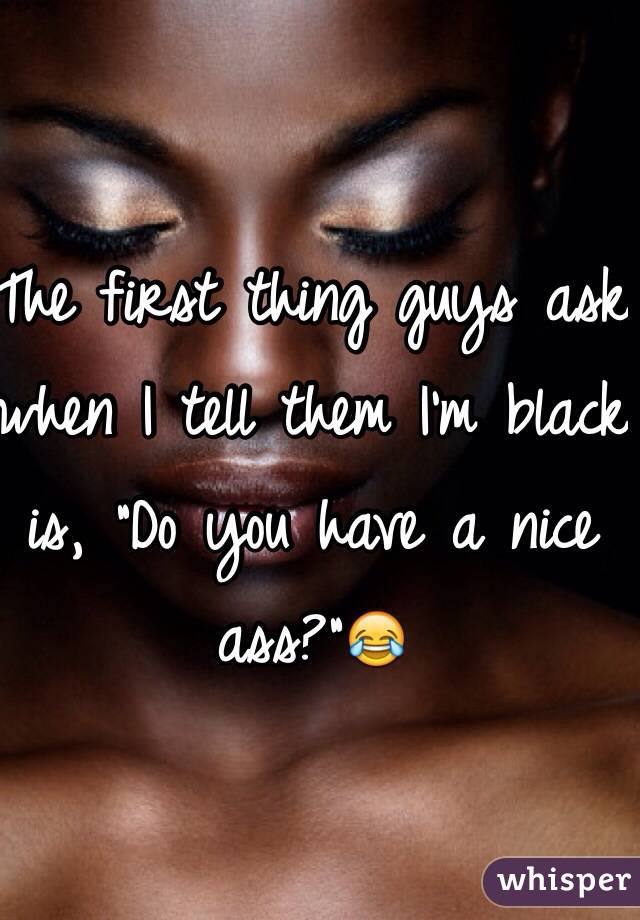 """The first thing guys ask when I tell them I'm black is, """"Do you have a nice ass?""""😂"""