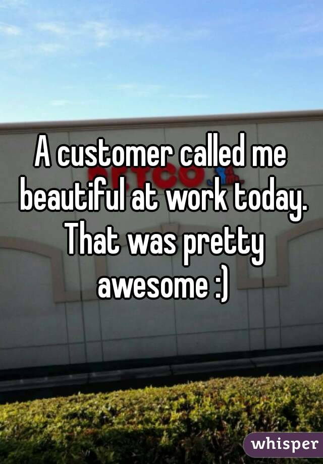 A customer called me beautiful at work today. That was pretty awesome :)