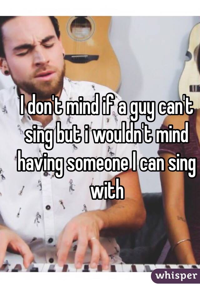 I don't mind if a guy can't sing but i wouldn't mind having someone I can sing with