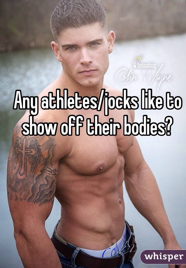 Any athletes/jocks like to show off their bodies?
