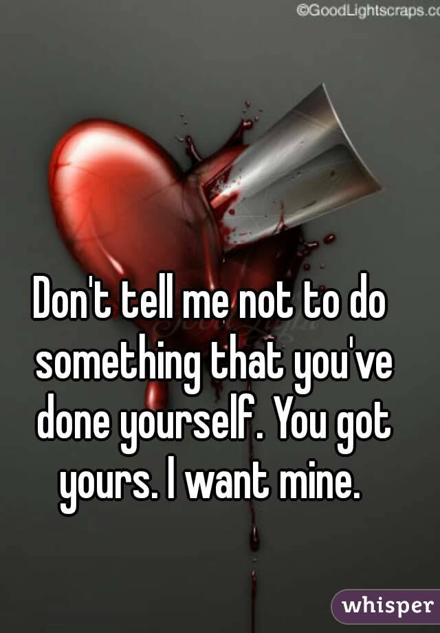 Don't tell me not to do something that you've done yourself. You got yours. I want mine.
