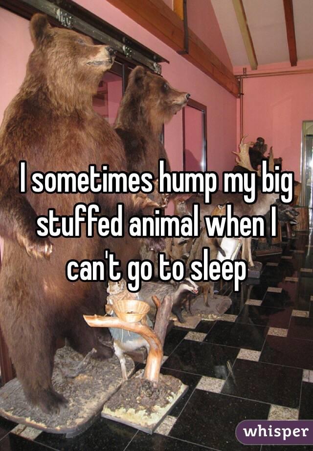 I sometimes hump my big stuffed animal when I can't go to sleep