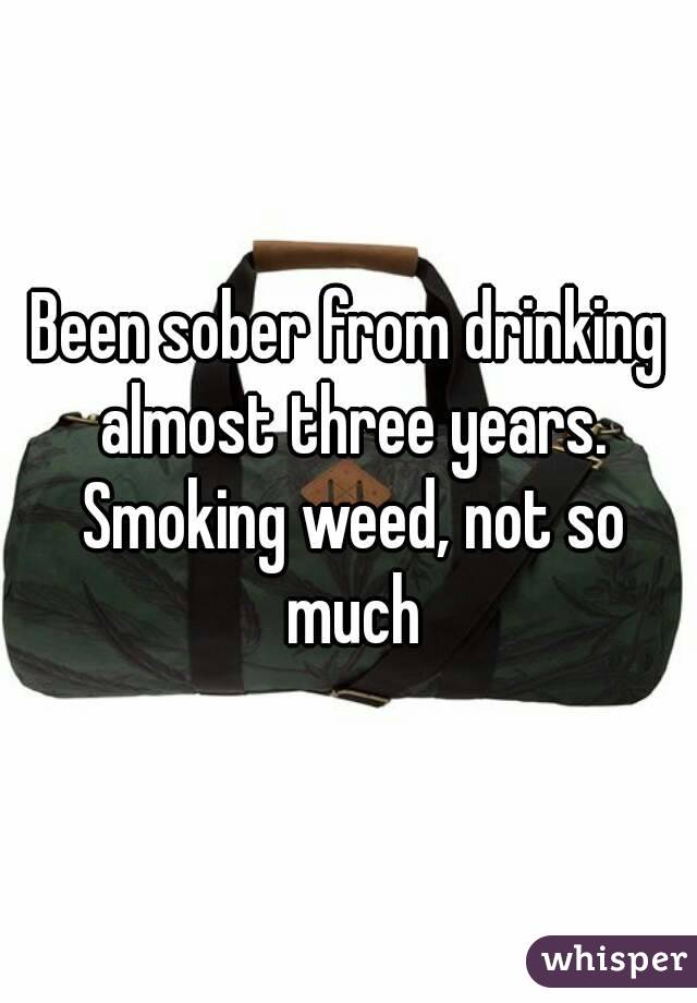 Been sober from drinking almost three years. Smoking weed, not so much