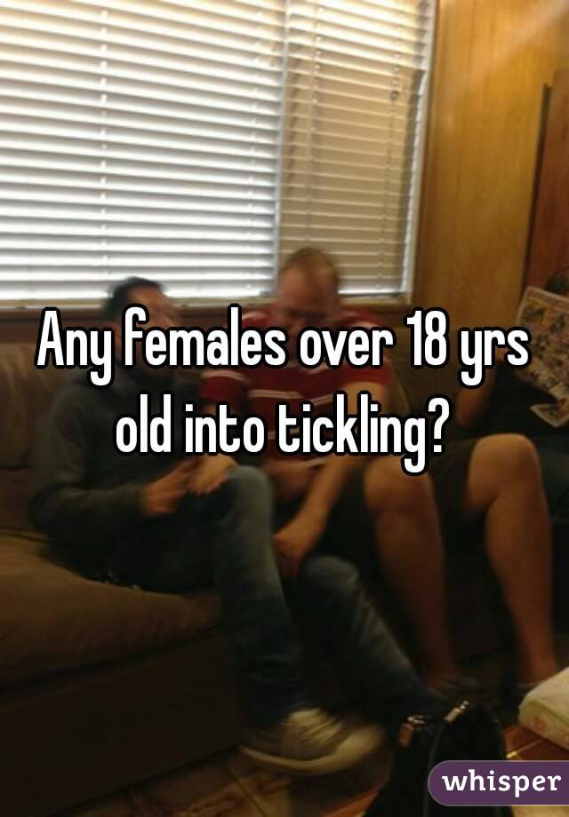 Any females over 18 yrs old into tickling?