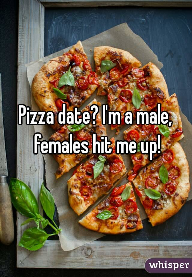 Pizza date? I'm a male, females hit me up!