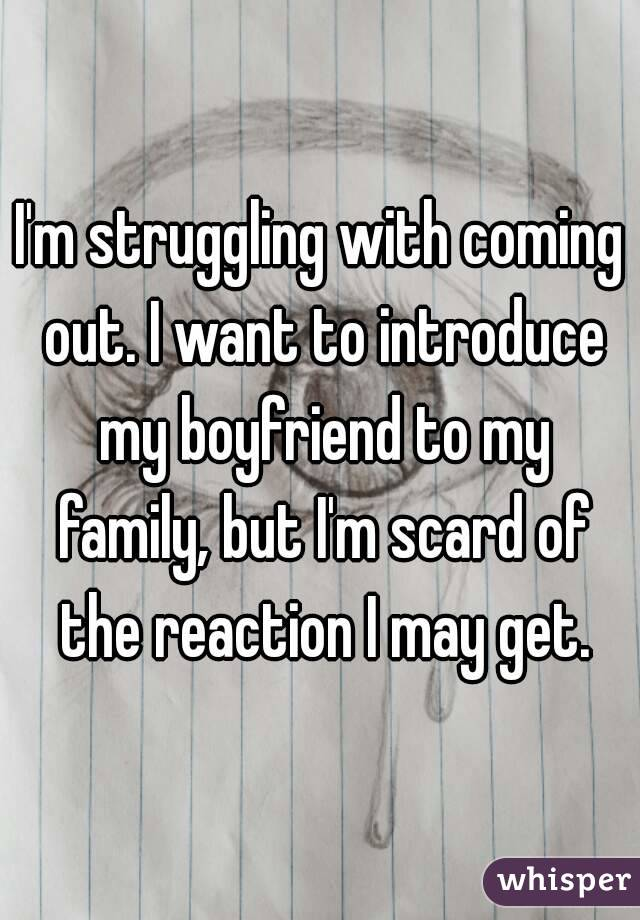 I'm struggling with coming out. I want to introduce my boyfriend to my family, but I'm scard of the reaction I may get.