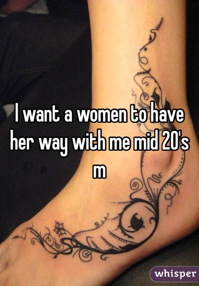 I want a women to have her way with me mid 20's m
