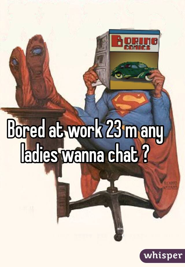 Bored at work 23 m any ladies wanna chat ?