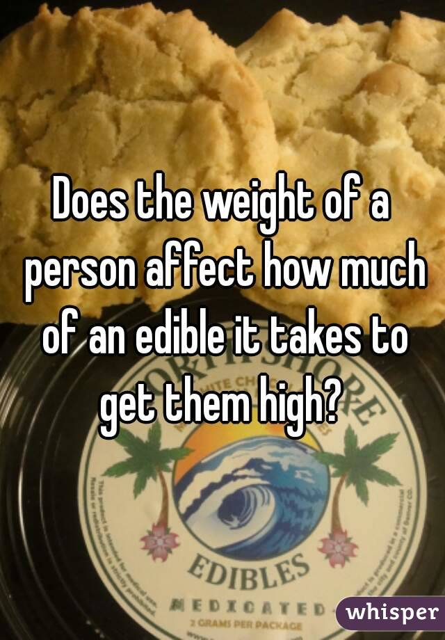 Does the weight of a person affect how much of an edible it takes to get them high?