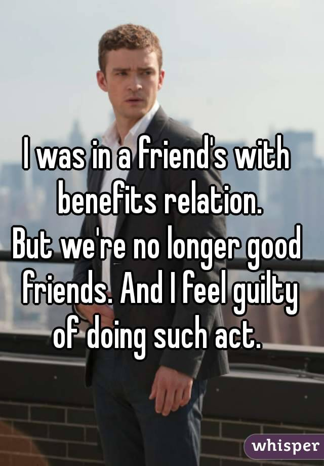 I was in a friend's with benefits relation. But we're no longer good friends. And I feel guilty of doing such act.