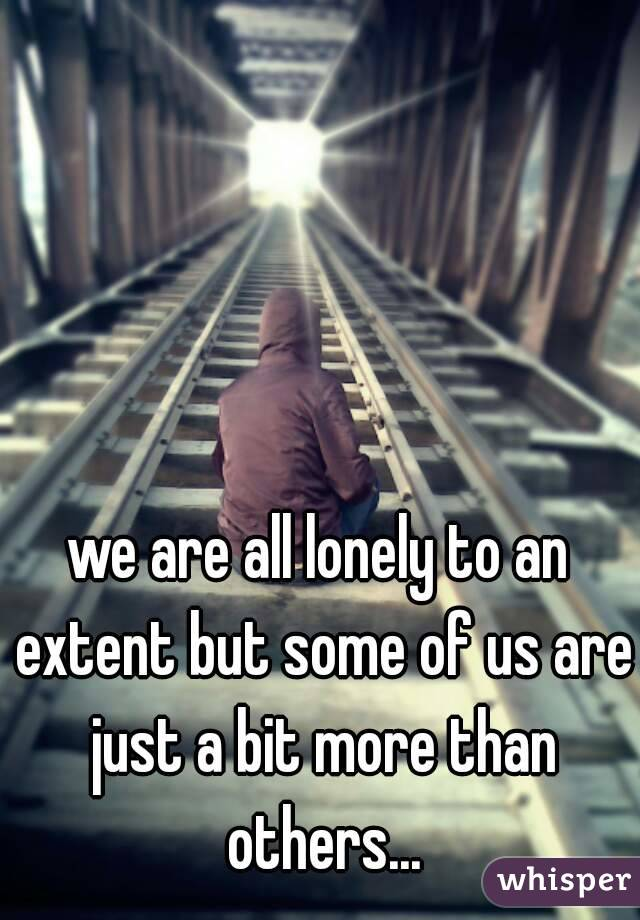 we are all lonely to an extent but some of us are just a bit more than others...