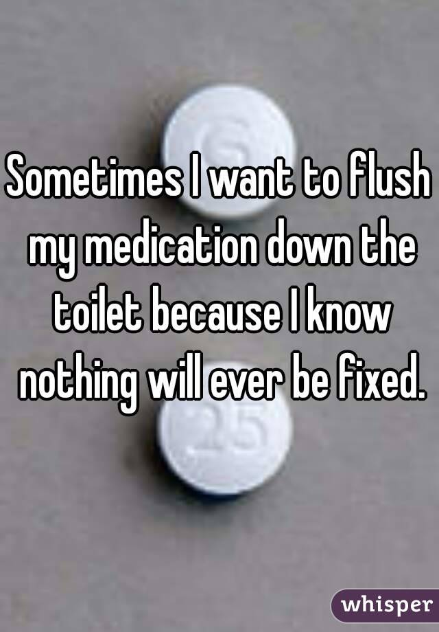 Sometimes I want to flush my medication down the toilet because I know nothing will ever be fixed.