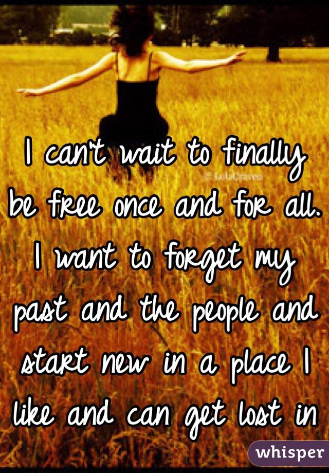 I can't wait to finally be free once and for all. I want to forget my past and the people and start new in a place I like and can get lost in