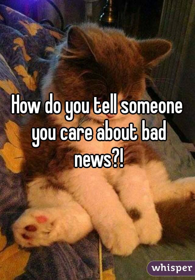 How do you tell someone you care about bad news?!