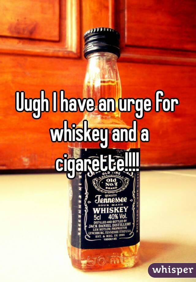 Uugh I have an urge for whiskey and a cigarette!!!!