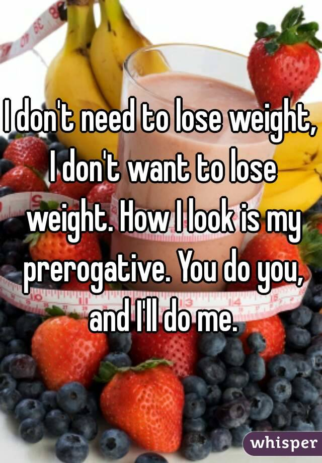 I don't need to lose weight, I don't want to lose weight. How I look is my prerogative. You do you, and I'll do me.