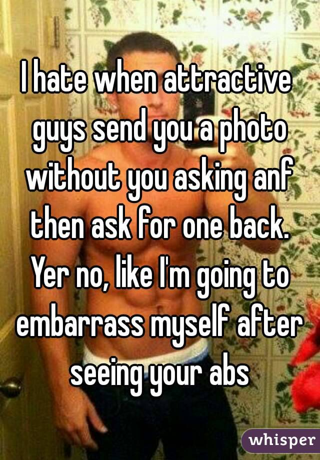 I hate when attractive guys send you a photo without you asking anf then ask for one back. Yer no, like I'm going to embarrass myself after seeing your abs