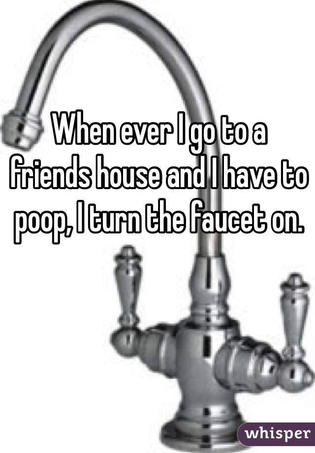 When ever I go to a friends house and I have to poop, I turn the faucet on.