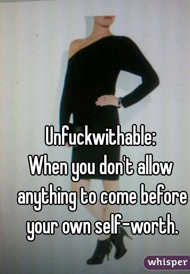 Unfuckwithable: When you don't allow anything to come before your own self-worth.