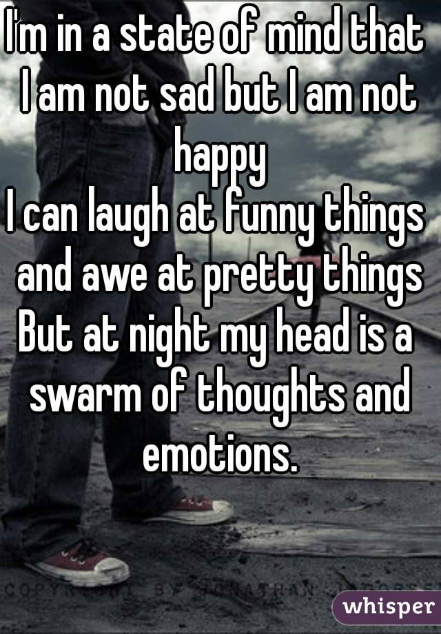 I'm in a state of mind that I am not sad but I am not happy I can laugh at funny things and awe at pretty things But at night my head is a swarm of thoughts and emotions.