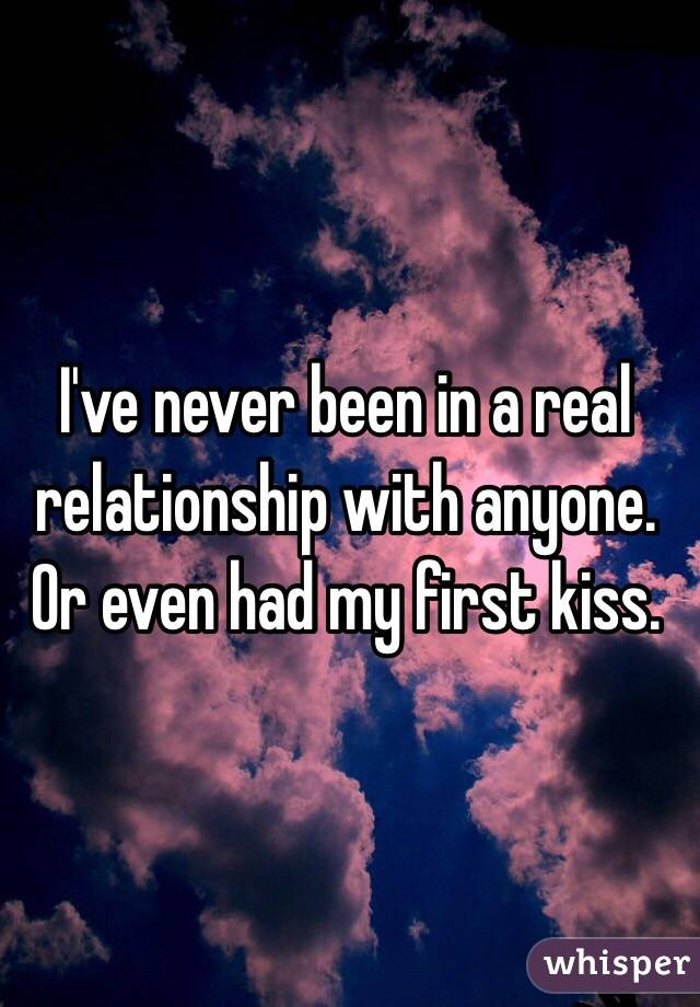 I've never been in a real relationship with anyone. Or even had my first kiss.