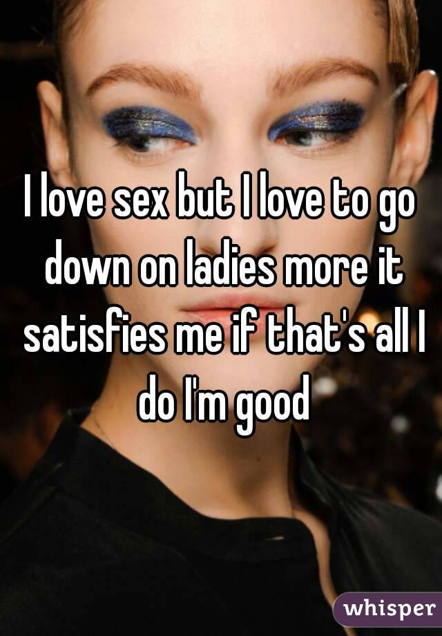 I love sex but I love to go down on ladies more it satisfies me if that's all I do I'm good