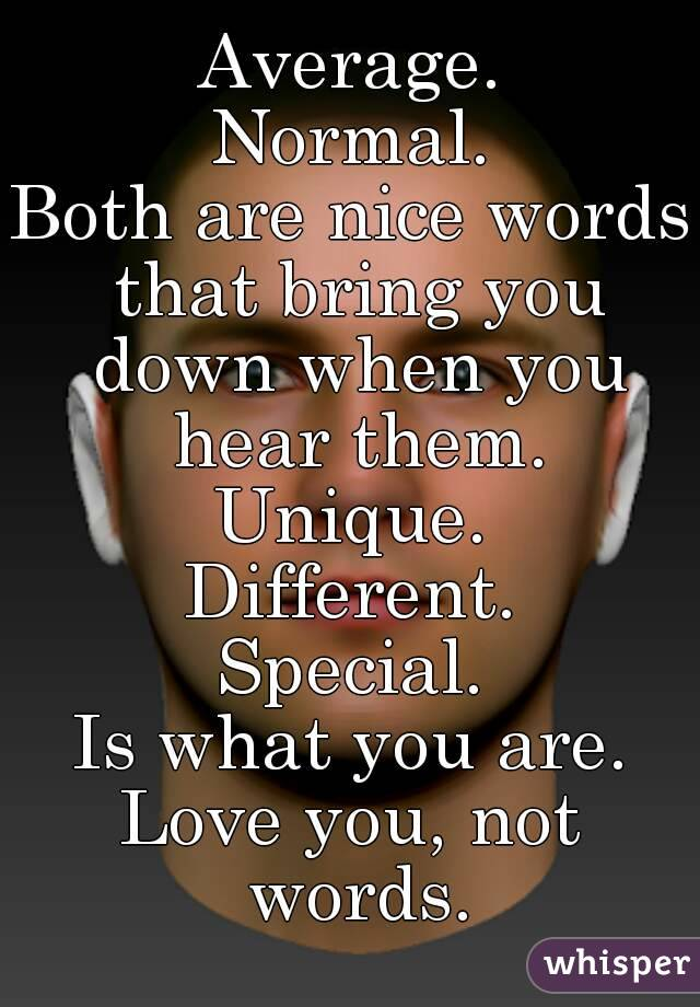 Average. Normal. Both are nice words that bring you down when you hear them. Unique. Different. Special. Is what you are. Love you, not words.