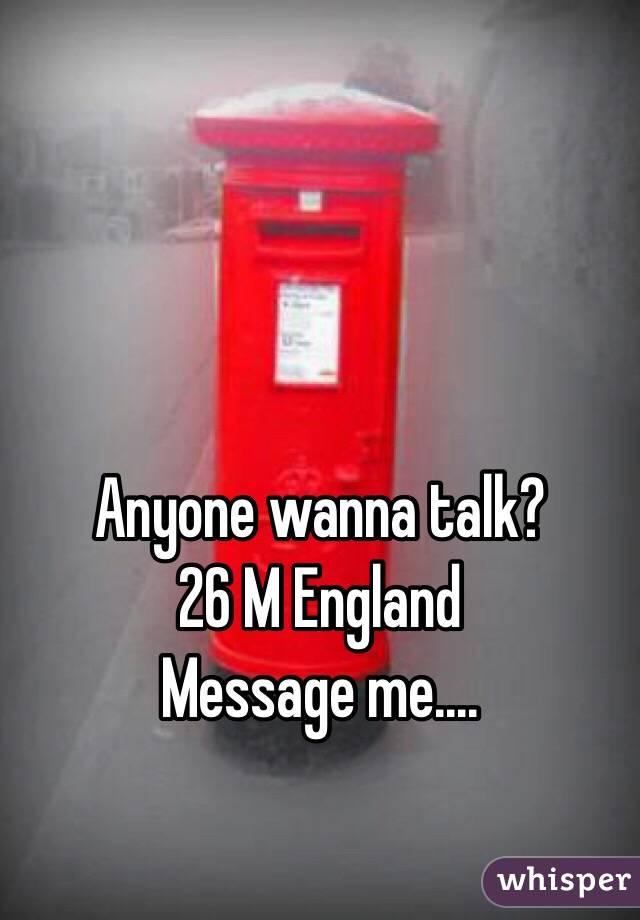 Anyone wanna talk? 26 M England Message me....