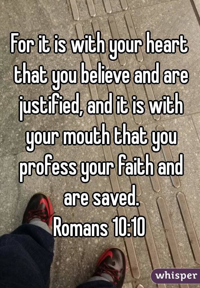 For it is with your heart that you believe and are justified, and it is with your mouth that you profess your faith and are saved. Romans 10:10