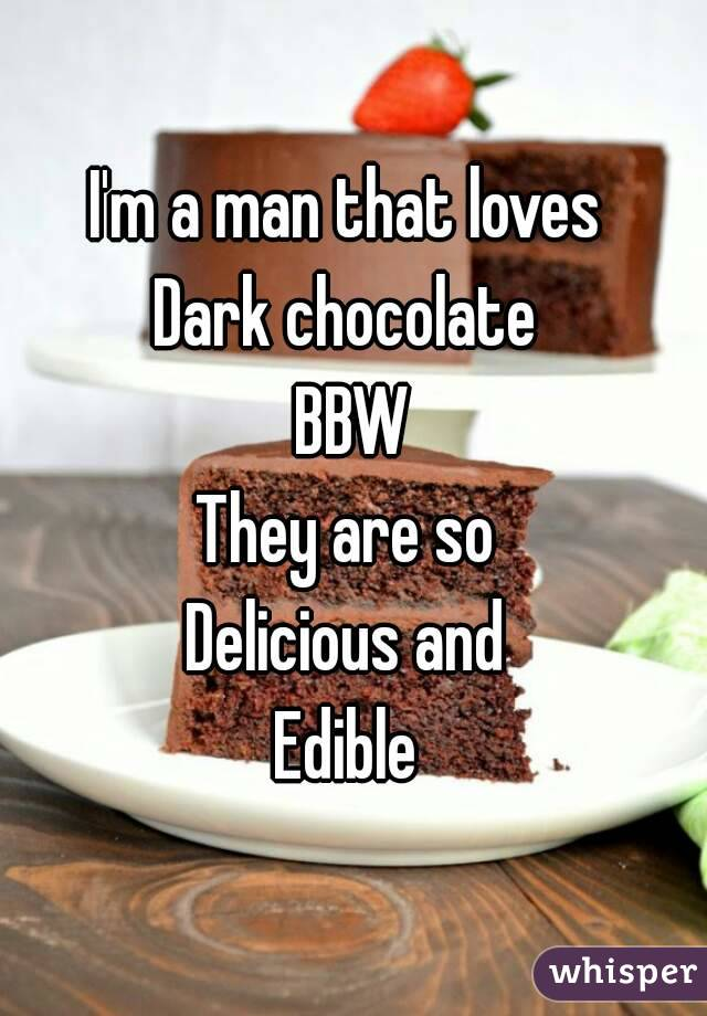 I'm a man that loves  Dark chocolate  BBW They are so  Delicious and  Edible
