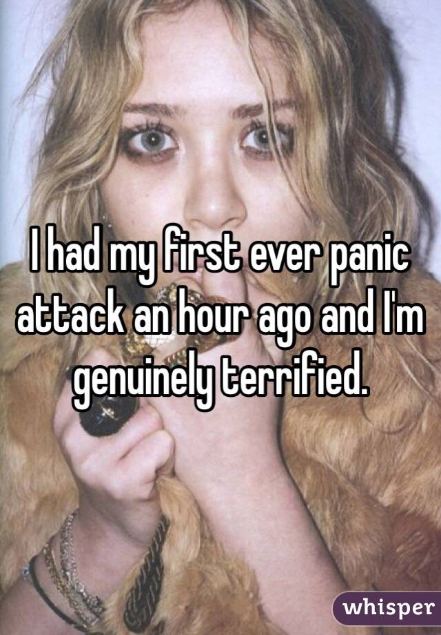 I had my first ever panic attack an hour ago and I'm genuinely terrified.