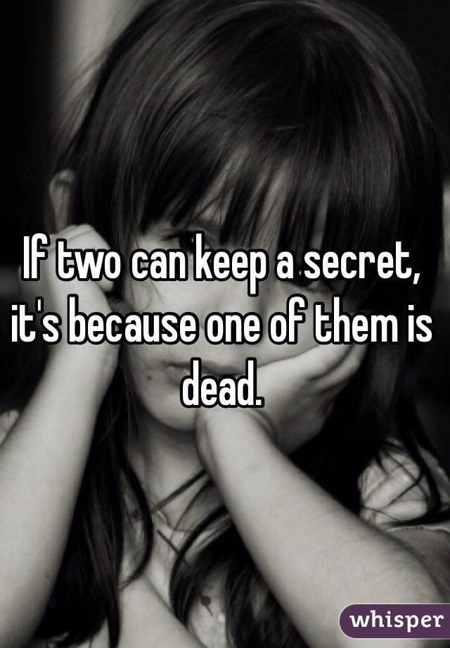 If two can keep a secret, it's because one of them is dead.