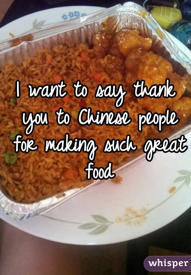 I want to say thank you to Chinese people for making such great food