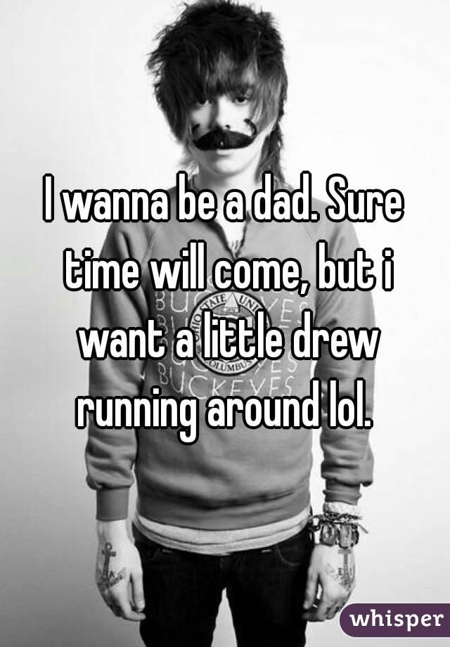 I wanna be a dad. Sure time will come, but i want a little drew running around lol.