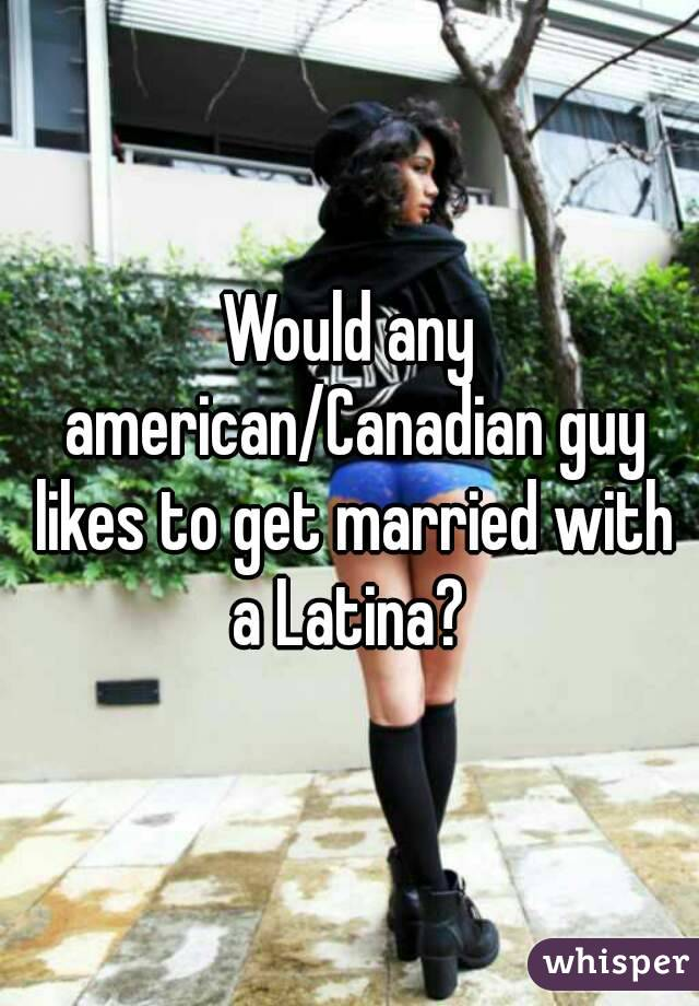 Would any american/Canadian guy likes to get married with a Latina?