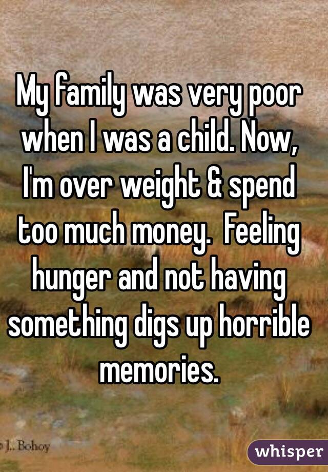 My family was very poor when I was a child. Now, I'm over weight & spend too much money.  Feeling hunger and not having something digs up horrible memories.