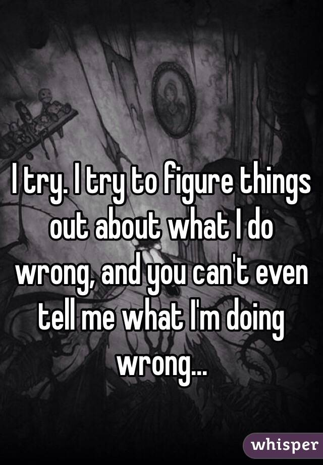 I try. I try to figure things out about what I do wrong, and you can't even tell me what I'm doing wrong...