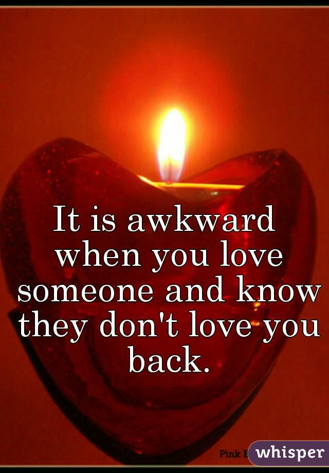 It is awkward when you love someone and know they don't love you back.