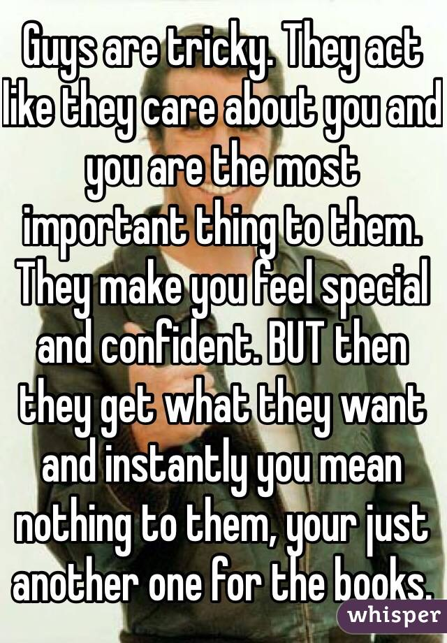 Guys are tricky. They act like they care about you and you are the most important thing to them. They make you feel special and confident. BUT then they get what they want and instantly you mean nothing to them, your just another one for the books.