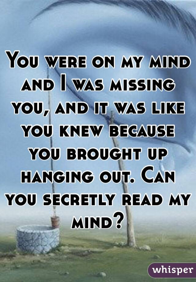 You were on my mind and I was missing you, and it was like you knew because you brought up hanging out. Can you secretly read my mind?