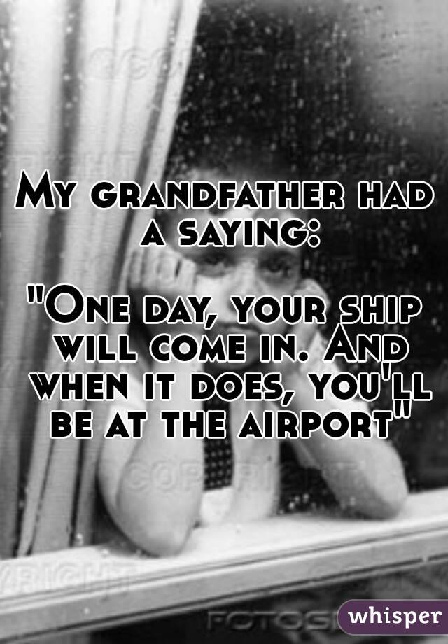"My grandfather had a saying:  ""One day, your ship will come in. And when it does, you'll be at the airport"""