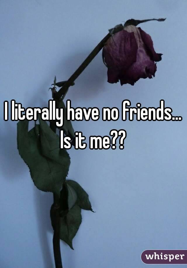 I literally have no friends... Is it me??