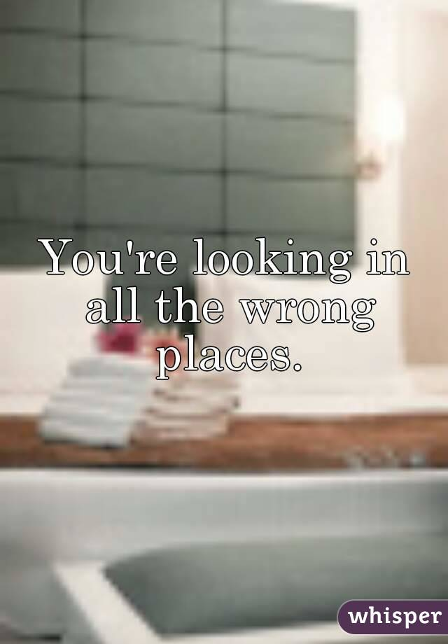 You're looking in all the wrong places.