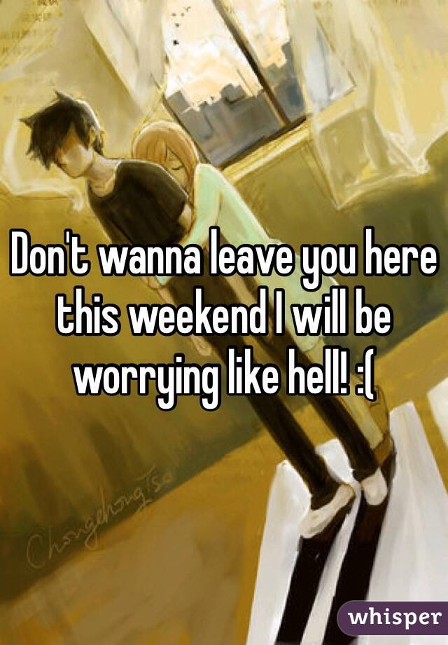 Don't wanna leave you here this weekend I will be worrying like hell! :(