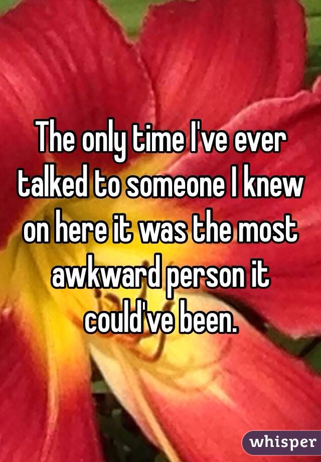 The only time I've ever talked to someone I knew on here it was the most awkward person it could've been.