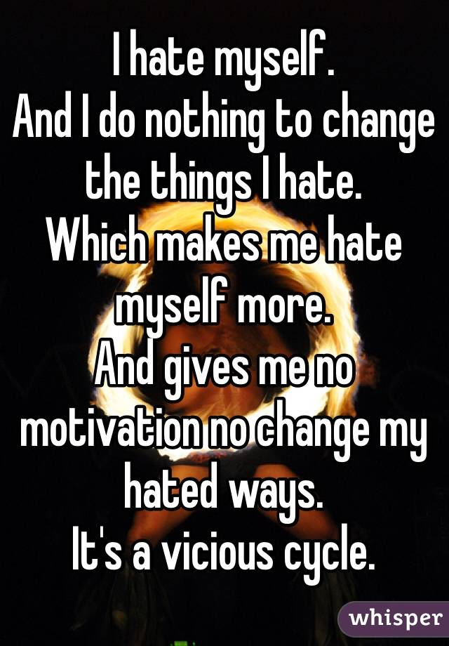I hate myself. And I do nothing to change the things I hate. Which makes me hate myself more. And gives me no motivation no change my hated ways. It's a vicious cycle.