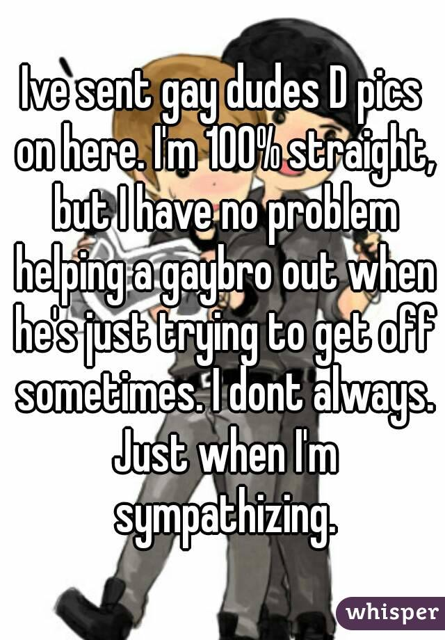 Ive sent gay dudes D pics on here. I'm 100% straight, but I have no problem helping a gaybro out when he's just trying to get off sometimes. I dont always. Just when I'm sympathizing.